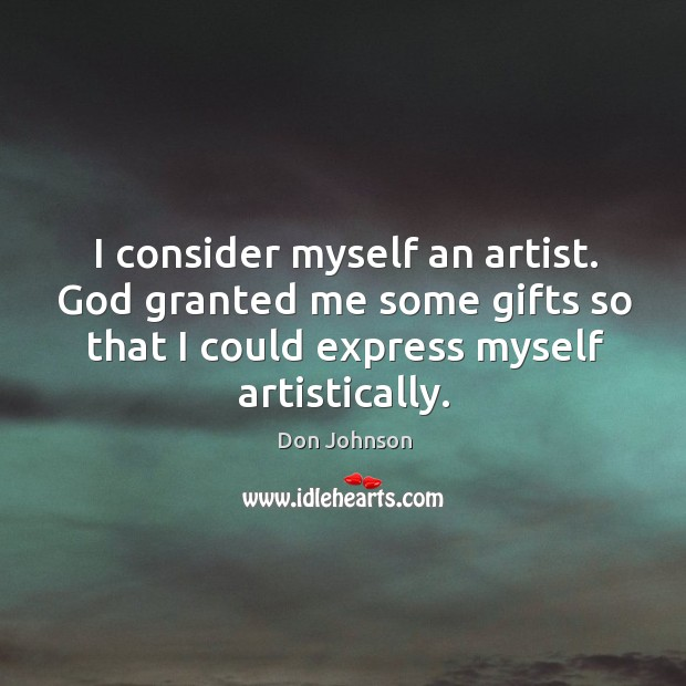 I consider myself an artist. God granted me some gifts so that I could express myself artistically. Don Johnson Picture Quote