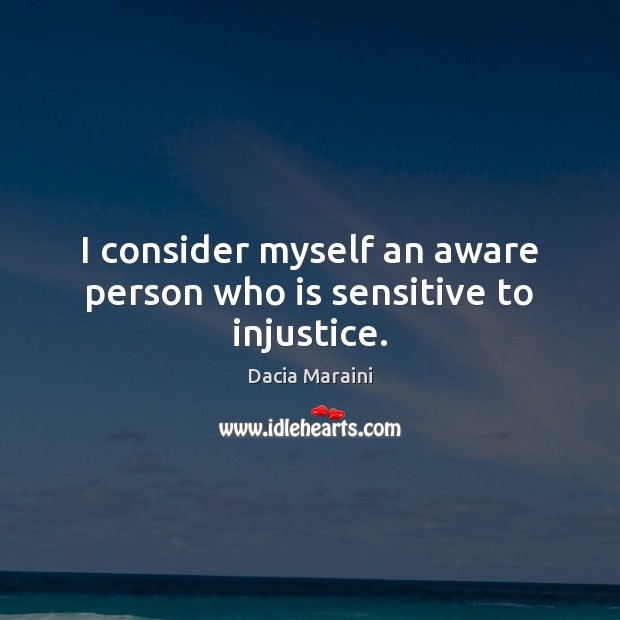 I consider myself an aware person who is sensitive to injustice. Dacia Maraini Picture Quote