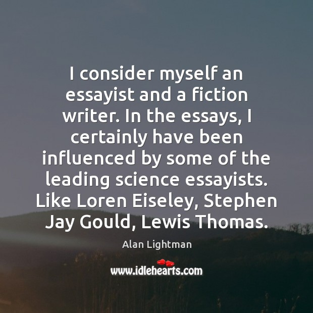 I consider myself an essayist and a fiction writer. In the essays, Alan Lightman Picture Quote