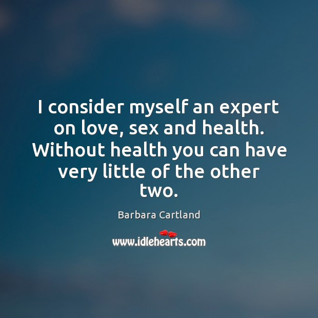 Image, I consider myself an expert on love, sex and health. Without health