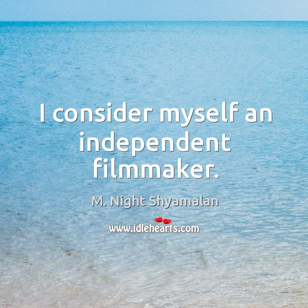 I consider myself an independent filmmaker. M. Night Shyamalan Picture Quote