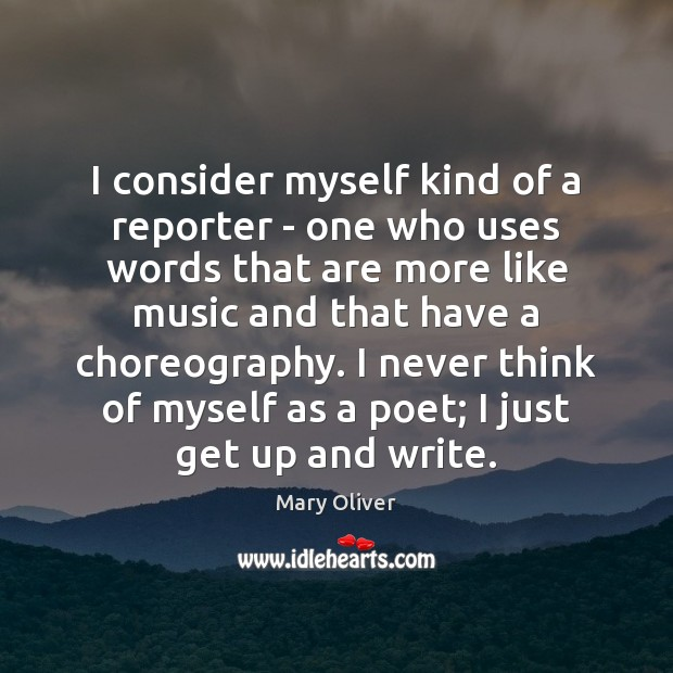 I consider myself kind of a reporter – one who uses words Mary Oliver Picture Quote