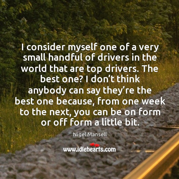 I consider myself one of a very small handful of drivers in the world that are top drivers. Image