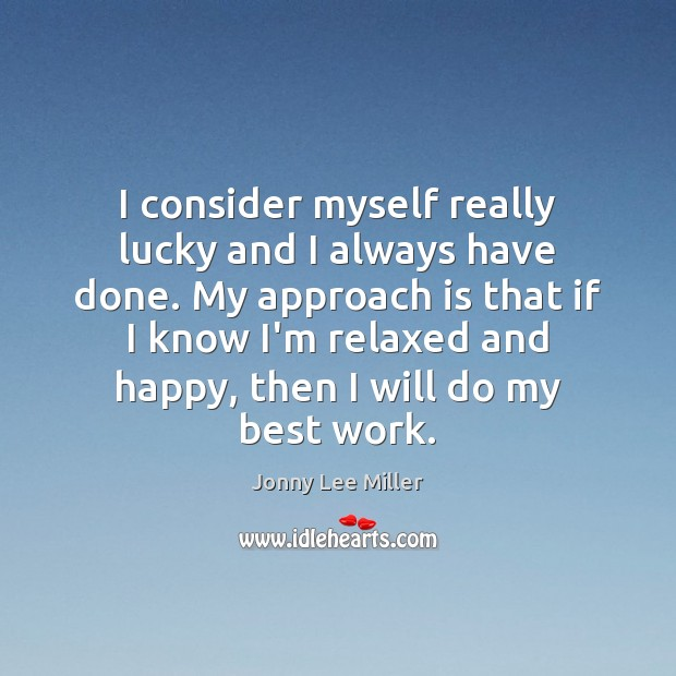 I consider myself really lucky and I always have done. My approach Image