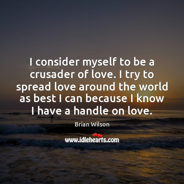 Image, I consider myself to be a crusader of love. I try to