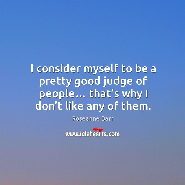 I consider myself to be a pretty good judge of people… that's why I don't like any of them. Roseanne Barr Picture Quote