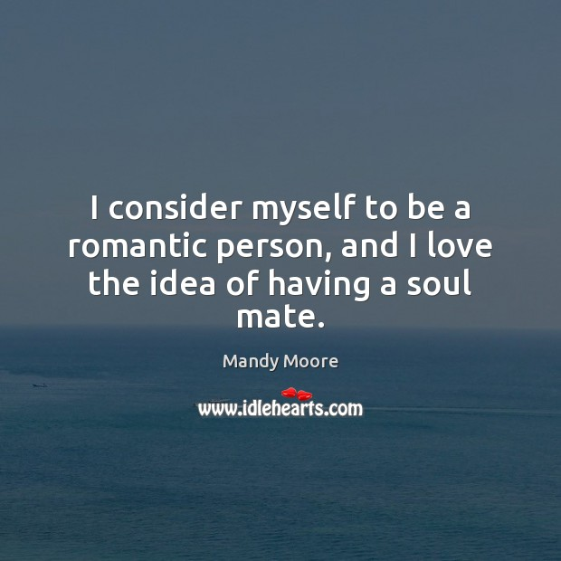 I consider myself to be a romantic person, and I love the idea of having a soul mate. Mandy Moore Picture Quote