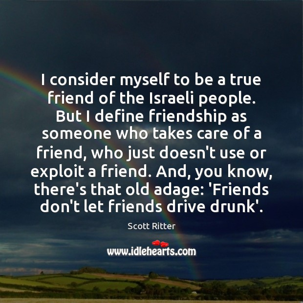 I consider myself to be a true friend of the Israeli people. Image