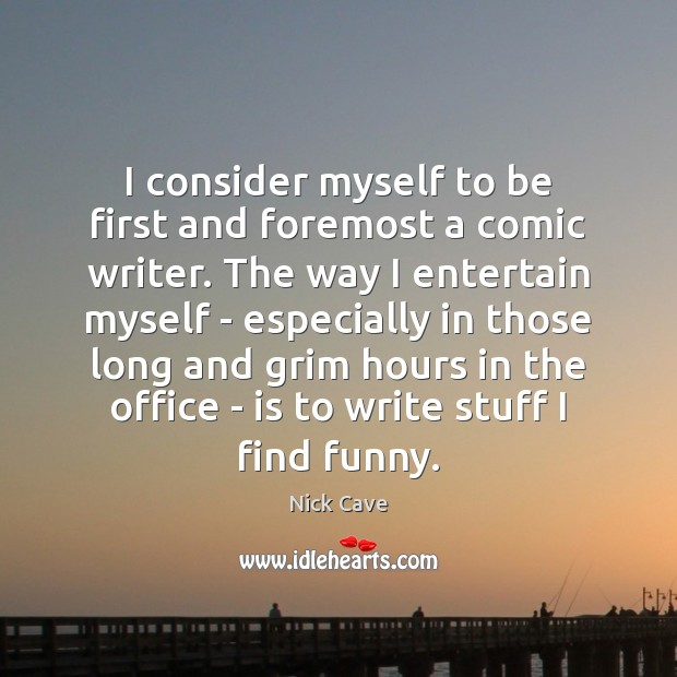 Image, I consider myself to be first and foremost a comic writer. The
