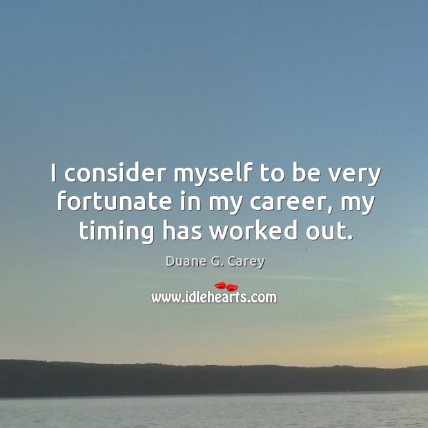 I consider myself to be very fortunate in my career, my timing has worked out. Image
