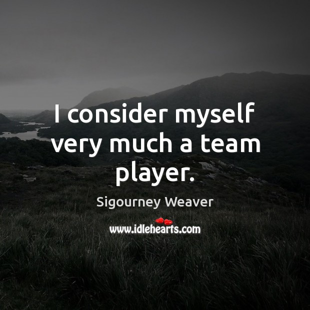I consider myself very much a team player. Sigourney Weaver Picture Quote