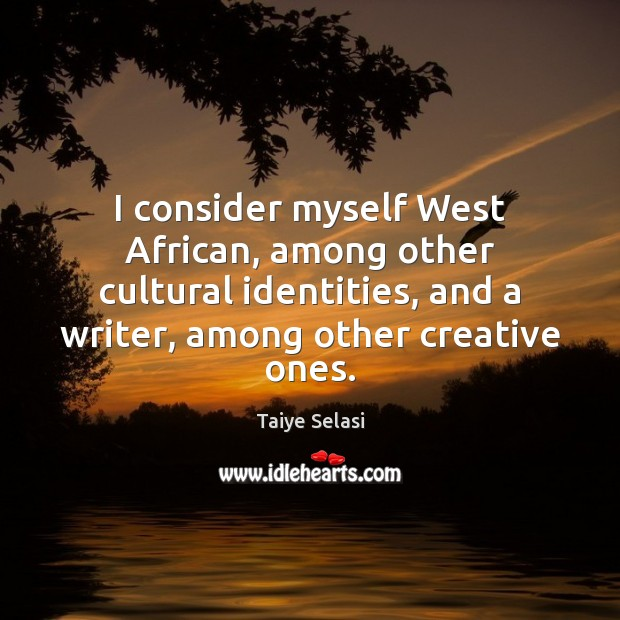 I consider myself West African, among other cultural identities, and a writer, Taiye Selasi Picture Quote