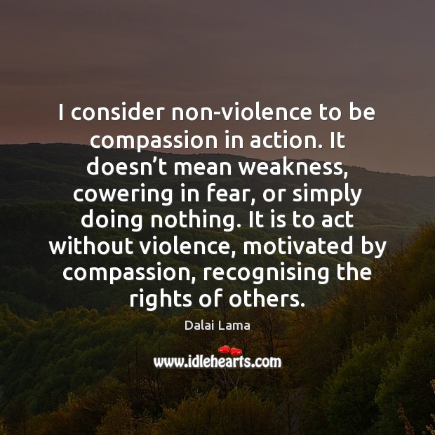 I consider non-violence to be compassion in action. It doesn't mean Dalai Lama Picture Quote