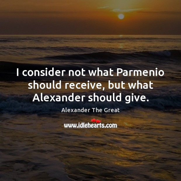 I consider not what Parmenio should receive, but what Alexander should give. Image