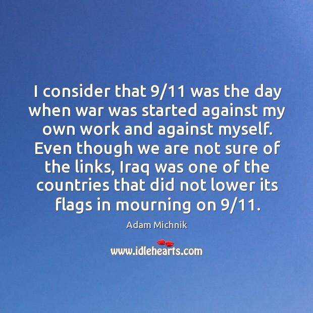 Image, I consider that 9/11 was the day when war was started against my own work and against myself.