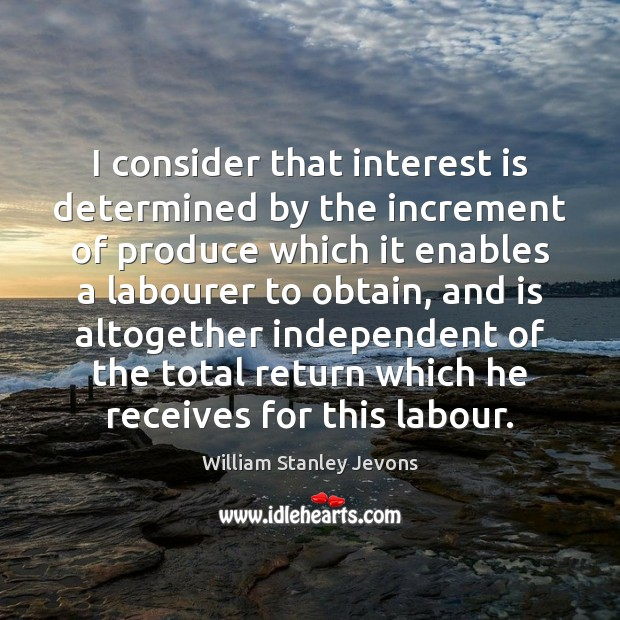 I consider that interest is determined by the increment of produce which William Stanley Jevons Picture Quote