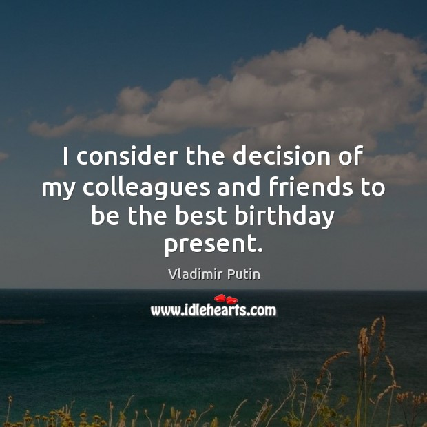 I consider the decision of my colleagues and friends to be the best birthday present. Image