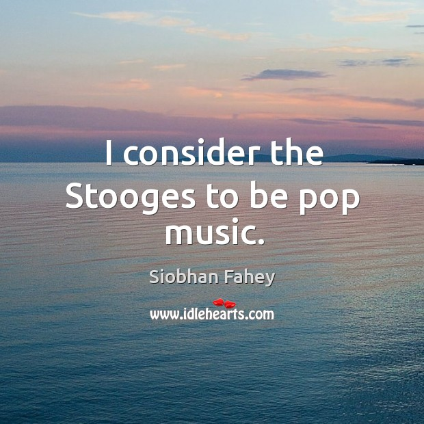 I consider the stooges to be pop music. Image
