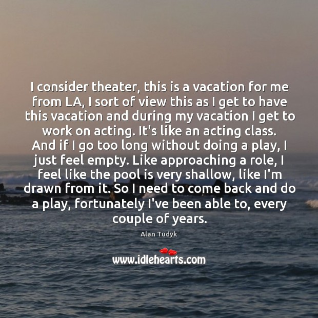 Image, I consider theater, this is a vacation for me from LA, I