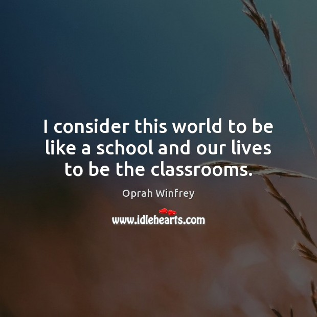 I consider this world to be like a school and our lives to be the classrooms. Image