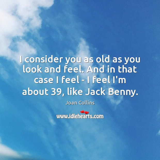 I consider you as old as you look and feel. And in Image