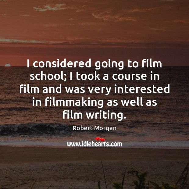 I considered going to film school; I took a course in film Robert Morgan Picture Quote