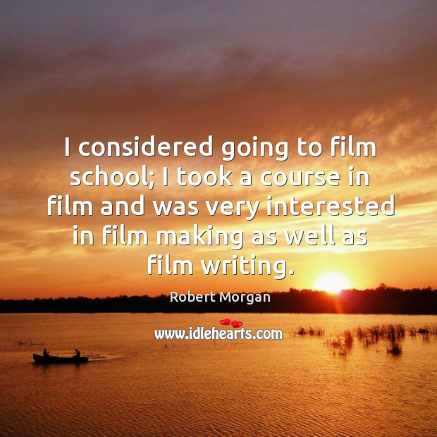 I considered going to film school; I took a course in film and was very interested in film making as well as film writing. Robert Morgan Picture Quote