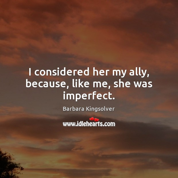 I considered her my ally, because, like me, she was imperfect. Barbara Kingsolver Picture Quote