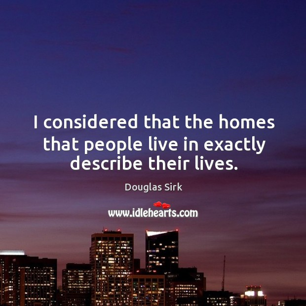 I considered that the homes that people live in exactly describe their lives. Douglas Sirk Picture Quote