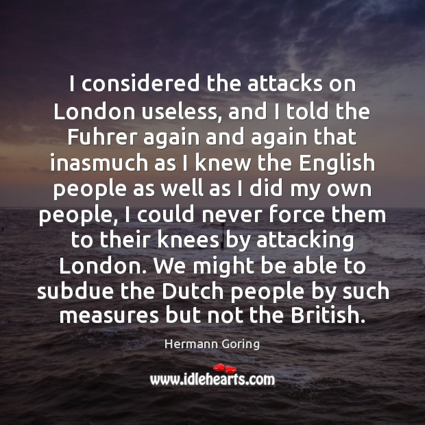 I considered the attacks on London useless, and I told the Fuhrer Hermann Goring Picture Quote