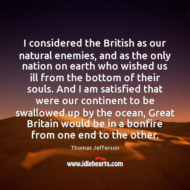 Image, I considered the British as our natural enemies, and as the only