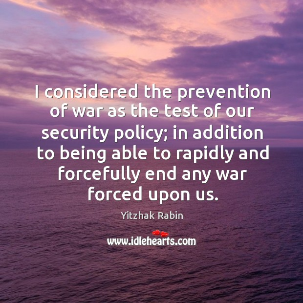 I considered the prevention of war as the test of our security Yitzhak Rabin Picture Quote