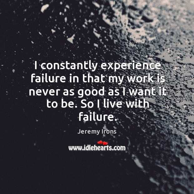 I constantly experience failure in that my work is never as good as I want it to be. So I live with failure. Image