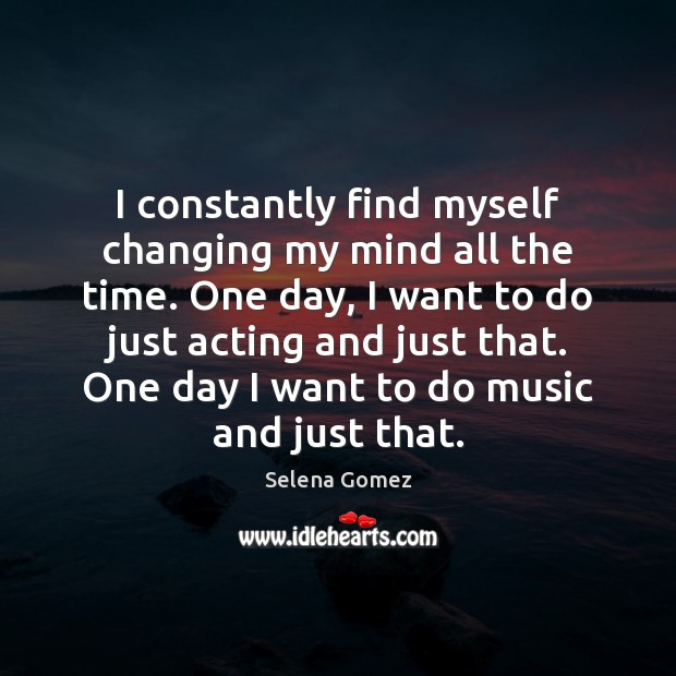 I constantly find myself changing my mind all the time. One day, Image
