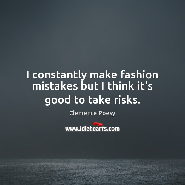 I constantly make fashion mistakes but I think it's good to take risks. Image