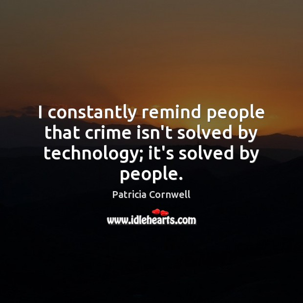 I constantly remind people that crime isn't solved by technology; it's solved by people. Image