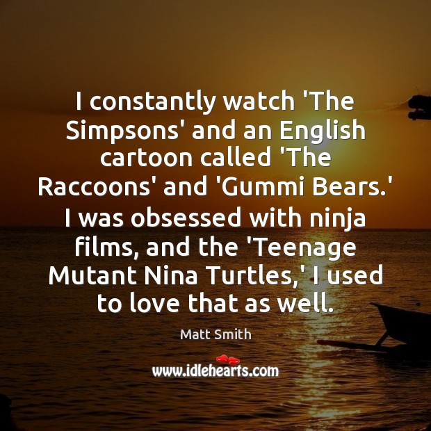 I constantly watch 'The Simpsons' and an English cartoon called 'The Raccoons' Matt Smith Picture Quote