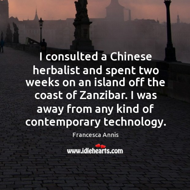 I consulted a chinese herbalist and spent two weeks on an island off the coast of zanzibar. Francesca Annis Picture Quote