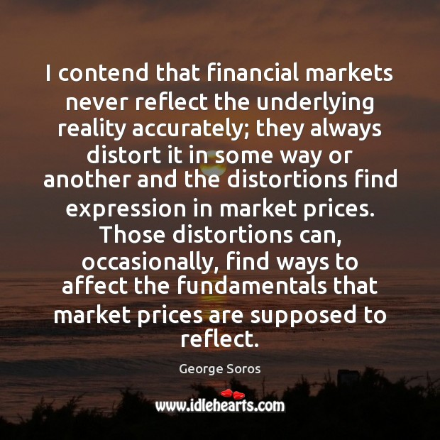 I contend that financial markets never reflect the underlying reality accurately; they Image