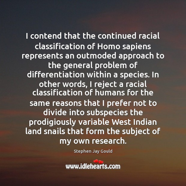 I contend that the continued racial classification of Homo sapiens represents an Stephen Jay Gould Picture Quote