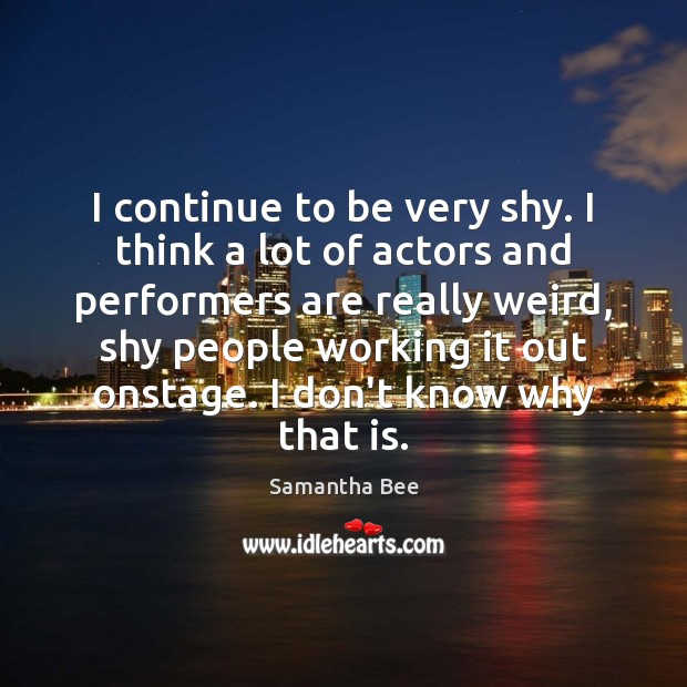 I continue to be very shy. I think a lot of actors Samantha Bee Picture Quote