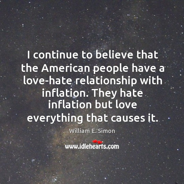 William E. Simon Picture Quote image saying: I continue to believe that the american people have a love-hate relationship with inflation.