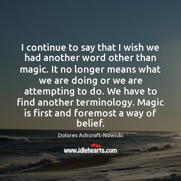 Dolores Ashcroft-Nowicki Picture Quote image saying: I continue to say that I wish we had another word other