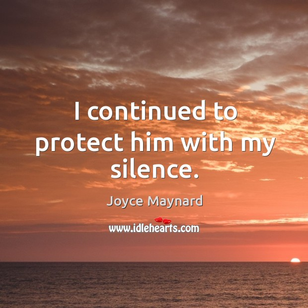 I continued to protect him with my silence. Joyce Maynard Picture Quote