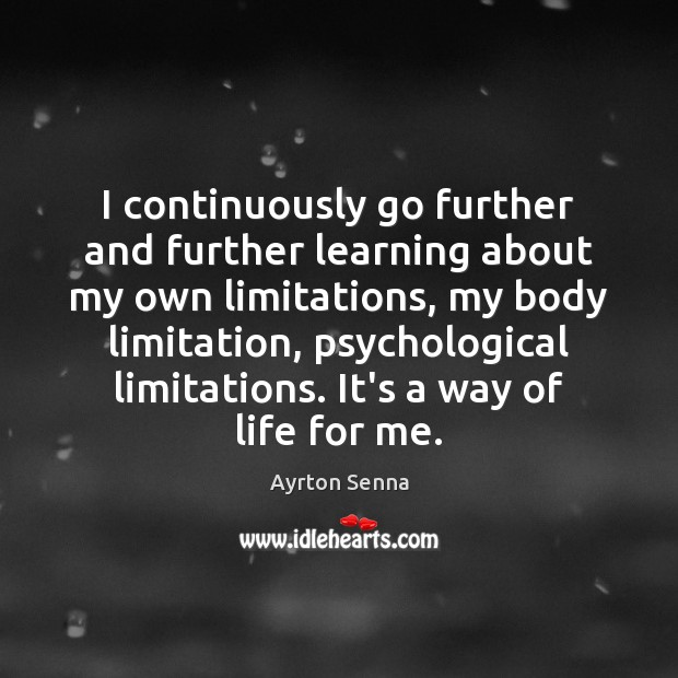 I continuously go further and further learning about my own limitations, my Ayrton Senna Picture Quote