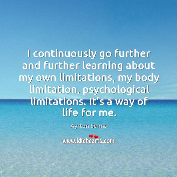 I continuously go further and further learning about my own limitations, my body limitation Ayrton Senna Picture Quote