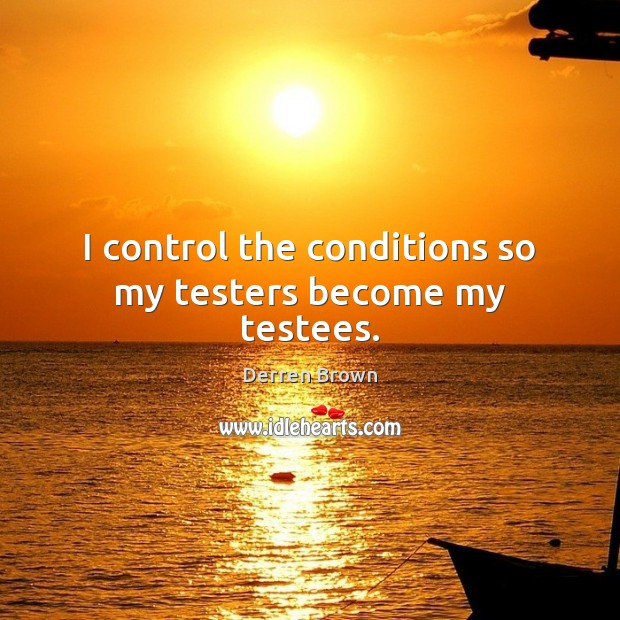 I control the conditions so my testers become my testees. Derren Brown Picture Quote