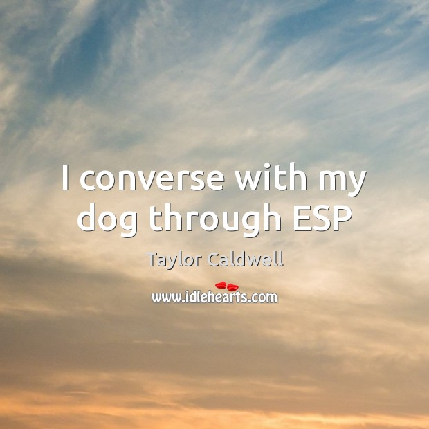 I converse with my dog through ESP Taylor Caldwell Picture Quote