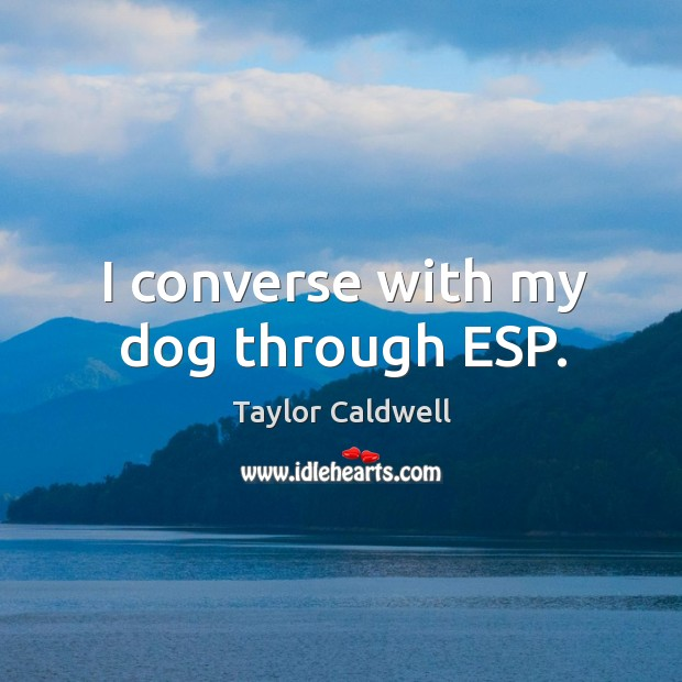 I converse with my dog through esp. Taylor Caldwell Picture Quote