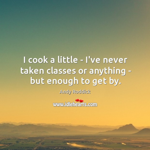 I cook a little – I've never taken classes or anything – but enough to get by. Andy Roddick Picture Quote